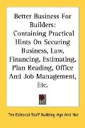 Better Business for Builders: Containing Practical Hints on Securing Business, Law, Financin...