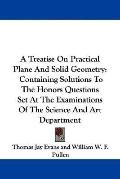 Treatise on Practical Plane and Solid Geometry: Containing Solutions to the Honors Questions...