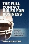 The Full Contact Rules for Business: How to Not Screw Up Your Business in the Era of Globali...