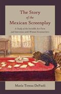 Story of the Mexican Screenplay : A Study of the Invisible Art Form and Interviews with Wome...