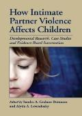 How Intimate Partner Violence Affects Children: Developmental Research, Case Studies, and Ev...