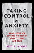 Taking Control of Anxiety : Small Steps for Getting the Best of Worry, Stress, and Fear