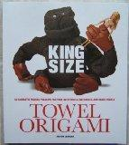 King Size Towel Origami 50 Fantastic Folding Projects for Your Bath Towels, Bathrobes, and B...