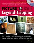 Picture Yourself Legend Tripping: Your Complete Guide to Finding UFOs, Monsters, Ghosts, and...