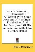 Francis Beaumont, Dramatist: A Portrait with Some Account of His Circle, Elizabethan and Jac...