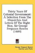Thirty Years of Colonial Government: A Selection from the Dispatches and Letters of the Righ...