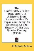 The United States in Our Own Time V1: A History from Reconstruction to Expansion: Being an E...