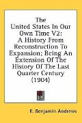 The United States in Our Own Time V2: A History from Reconstruction to Expansion: Being an E...