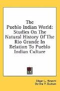The Pueblo Indian World: Studies on the Natural History of the Rio Grande in Relation to Pue...