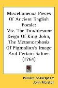 Miscellaneous Pieces Of Ancient English Poesie: Viz. The Troublesome Reign Of King John, The...