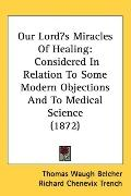 Our Lords Miracles of Healing: Considered in Relation to Some Modern Objections and to Medic...