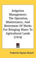 Irrigation Management: The Operation, Maintenance, and Betterment of Works for Bringing Wate...