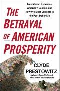 The Betrayal of American Prosperity: Free Market Delusions, America's Decline, and How We Mu...