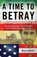 A Time to Betray: The Astonishing Double Life of a CIA Agent Inside the Revolutionary Guards...