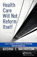Health Care Will Not Reform Itself: A User's Guide to Refocusing and Reforming American Heal...