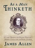 As a Man Thinketh : Classic Wisdom for Proper Thought, Strong Character, and Right Actions