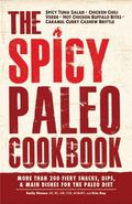 Spicy Paleo Cookbook : More Than 200 Fiery Snacks, Dips, and Main Dishes for the Paleo Diet