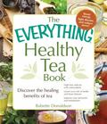 Everything Healthy Tea Book : Discover the Healing Benefits of Tea