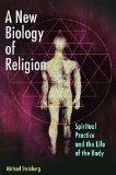 New Biology of Religion : Spiritual Practice and the Life of the Body