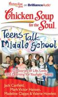 Chicken Soup for the Soul: Teens Talk Middle School: 101 Stories of Life, Love, and Learning...