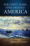 Forty Years That Created America : The Story of the Explorers, Promoters, Investors, and Set...