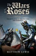 Wars of the Roses : The Key Players in the Struggle for Supremacy