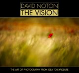 David Noton: The Vision: The Art of Photography from Idea to Exposure