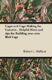 Cages and Cage-Making for Canaries - Helpful Hints and tips for Building your own Bird Cage