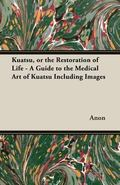 Kuatsu, or the Restoration of Life - a Guide to the Medical Art of Kuatsu Including Images