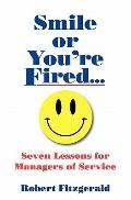 Smile or You're Fired...: Seven Lessons for Managers of Service (Volume 1)