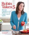 Robin Takes 5: 500 Recipes, 5 Ingredients or Less, 500 Calories or Less, for 5 Nights/Week a...