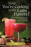 Now You're Cooking with Latin Flavors!: Good Food, Good Wine, Good Times, and Good Friends-T...