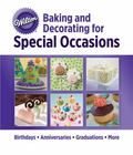 Wilton� Baking and Decorating for Special Occasions : Birthdays, Anniversaries, Gradiations,...