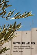 Mapping Exile and Return : Palestinian Dispossession and a Political Theology for a Shared F...