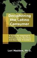 Deciphering the Latino Consumer : A Guide for Employers, Professionals, Retailers and Busine...