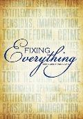 Fixing Everything : Government Spending, Taxes, Entitlements, Healthcare, Pensions, Immigrat...