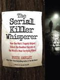 The Serial Killer Whisperer: How One Man's Tragedy Helped Unlock the Deadliest Secrets of th...