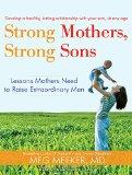 Strong Mothers, Strong Sons: Lessons Mothers Need to Raise Extraordinary Men