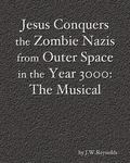 Jesus Conquers the Zombie Nazis from Outer Space in the Year 3000: The Musical: The Apocalyp...