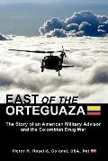 East of the Orteguaza : The Story of an American Military Advisor and the Colombian Drug War
