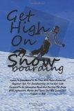 Get High On Snowboarding: Learn To Snowboard In No Time With These Essential Beginner Tips F...