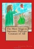 The Most Magical, Awesome, Delicate Creature of All (Volume 1)