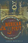 American Spirit : An Exploration of the Craft Distilling Revolution