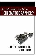 So You Want to Be A Cinematographer? : ... Life Behind the Lens