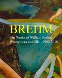 Brehm: The Works of William Brehm - Watercolours and Oils - 1960-2010
