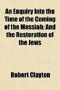 An Enquiry Into the Time of the Coming of the Messiah; And the Restoration of the Jews