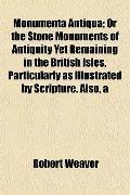 Monumenta Antiqua; Or the Stone Monuments of Antiquity Yet Remaining in the British Isles, P...