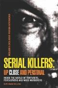 Serial Killers: up Close and Personal: : Inside the World of Torturers, Psychopaths, and Mas...