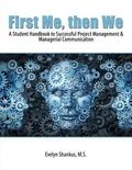 First Me Then We : A Student Handbook to Successful Project Management and Managerial Commun...