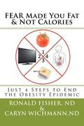 FEAR Made You Fat and Not Calories : Just 4 Steps to End the Obesity Epidemic
